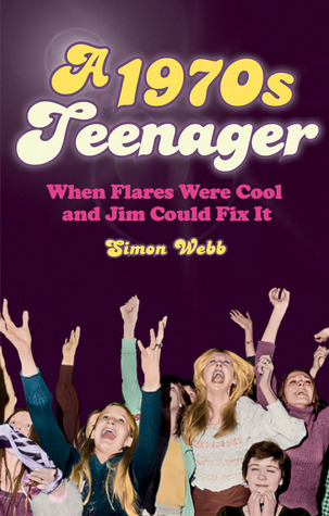A 1970s Teenager: When Flares Were Cool and Jim Could Fix It  by  Simon Webb