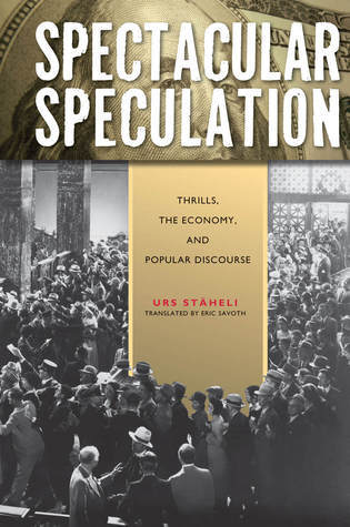Spectacular Speculation: Thrills, the Economy, and Popular Discourse Urs Steaheli
