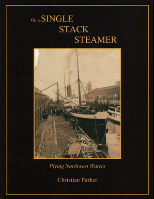 On a Single Stack Steamer: Plying Northwest Waters Christian Frederick Parker