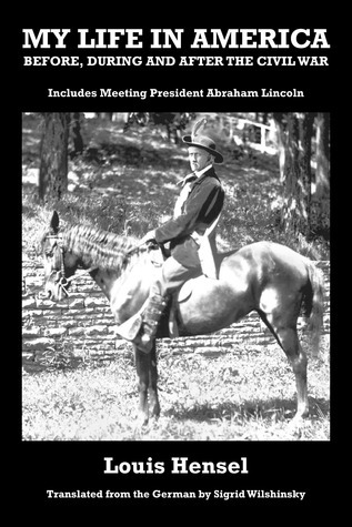 My Life in America Before, During and After the Civil War: Includes Meeting President Abraham Lincoln Louis Hensel