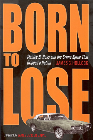Born to Lose: Stanley B. Hoss & the Crime Spree That Gripped a Nation  by  James G. Hollock