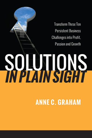 Solutions in Plain Sight: Transform Your Top Business Challenges into Profit, Passion, and Growth Anne C. Graham