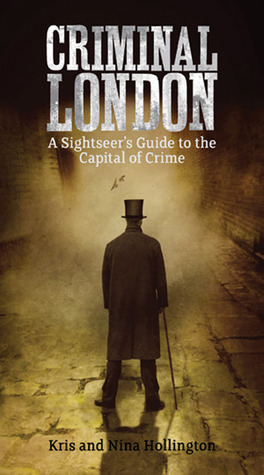 Criminal London: A Sightseers Guide to the Capital of Crime  by  Kris Hollington