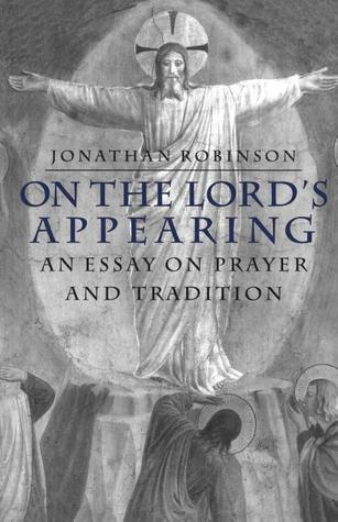 On the Lords Appearing: An Essay on Prayer and Tradition  by  Jonathan Robinson