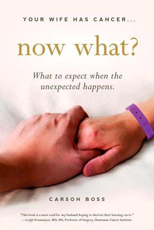 Your Wife Has Cancer, Now What?: What to Expect When the Unexpected Happens  by  Carson Boss