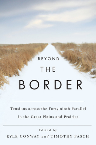 Beyond the Border: Tensions Across the Forty-Ninth Parallel in the Great Plains and Prairies Kyle Conway