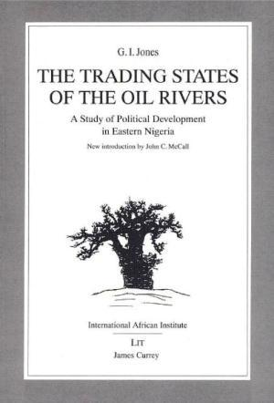 The Trading States of the Oil Rivers: A Study of Political Development in Eastern Nigeria  by  G.I. Jones