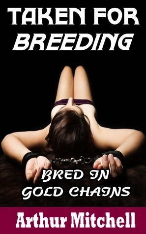 Taken for Breeding: Bred in Gold Chains (Book 1) Arthur  Mitchell