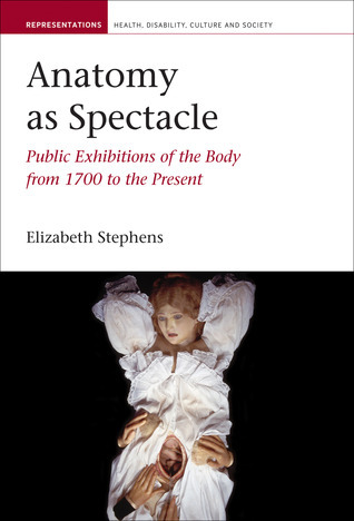 Anatomy as Spectacle: Public Exhibitions of the Body from 1700 to the Present Elizabeth Stephens
