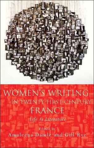 Womens Writing in Twenty-First-Century France: Life As Literature Amaleena Damlé