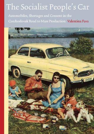 The Socialist Peoples Car: Automobiles, Shortages and Consent in the Czechoslovak Road to Mass Production  by  Valentina Fava