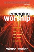 Emerging Worship: Becoming a Part of the Sound and Song of Heaven  by  Roland Worton