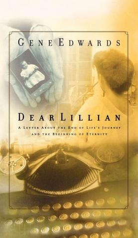 Dear Lillian: A Letter about the End of Lifes Journey and the Beginning of Eternity  by  Gene Edwards