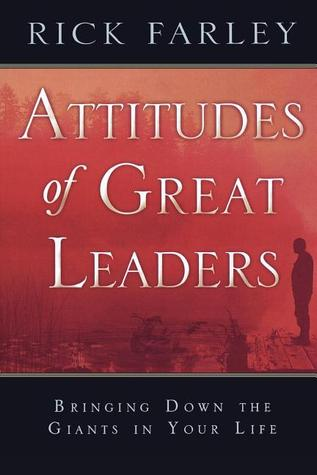 Attitudes of Great Leaders: Bringing Down the Giants in Your Life Rick Farley