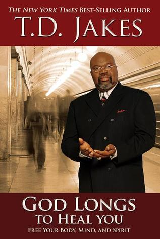 God Longs to Heal You: Free Your Body, Mind, and Spirit T.D. Jakes