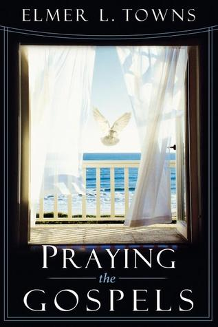 Praying the Gospels (Praying the Scriptures) (Praying the Scriptures) (Praying the Scriptures Elmer L. Towns