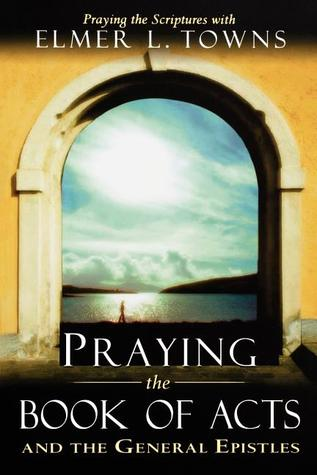 Praying the Books of Acts (Praying the Scriptures  by  Elmer L. Towns