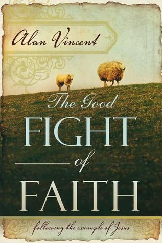 The Good Fight of Faith: Following the Example of Jesus  by  Alan Vincent