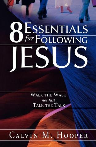8 Essentials for Following Jesus: How to Walk the Walk not just Talk the Talk  by  Calvin M. Hooper
