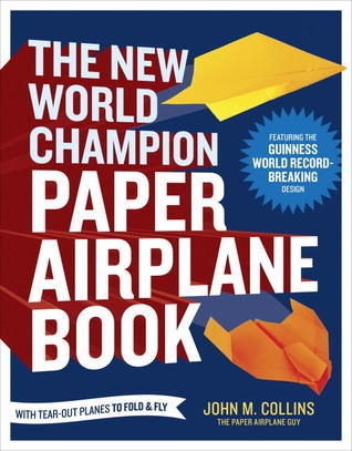 The New World Champion Paper Airplane Book: The Pioneering Design for the Record-Breaking Distance Plane, Plus 16 All-New Tear-Out Paper Airplanes to Fold and Fly John M. Collins