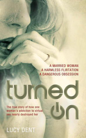 Turned On: The True Story of How One Womans Addiction to Virtual Sex Nearly Destroyed Her  by  Lucy Dent