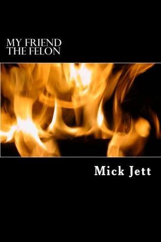 My Friend the Felon  by  Mick Jett