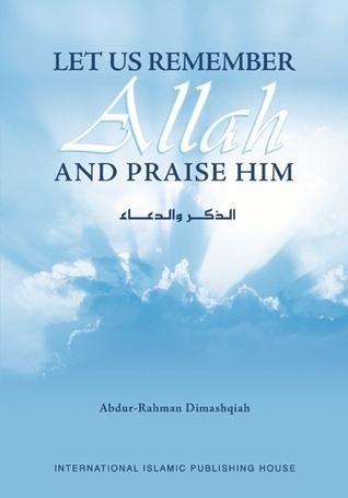 Let Us Remember Allah and Praise Him  by  Abdur-Rahmân Dimashqiah