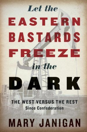 Let the Eastern Bastards Freeze in the Dark: The West Versus the Rest Since Confederation Mary Janigan