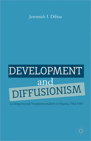 Development and Diffusionism: Looking Beyond Neopatrimonialism in Nigeria, 1962-1985  by  Jeremiah Dibua