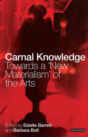 Carnal Knowledge: Towards a New Materialism through the Arts Estelle Barrett