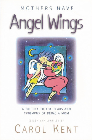 Mothers Have Angel Wings: A Tribute to the Tears and Triumphs of Being a Mom  by  Carol J. Kent