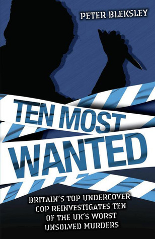 Ten Most Wanted: Britains Top Undercover Cop Reinvestigates Ten of the UKs Worst Unsolved Murders  by  Peter Bleksley