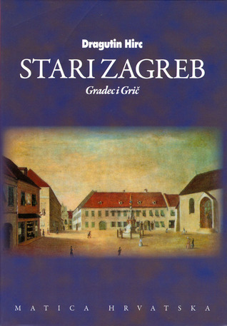 Stari Zagreb  Gradec i Grič, Svezak prvi  by  Dragutin Hirc