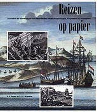 Reizen Op Papier: Journalen En Reisverslagen Van Nederlandse Ontdekkingsreizigers, Kooplieden En Avonturiers Vibeke Roeper