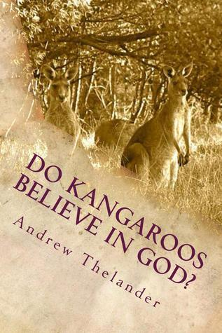 Do Kangaroos Believe in God?  by  Andrew Thelander