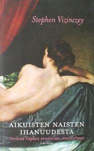Aikuisten naisten ihanuudesta - András Vajdan eroottiset muistelmat  by  Stephen Vizinczey