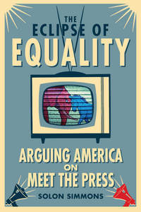 The Eclipse of Equality : Arguing America on Meet the Press  by  Solon Simmons