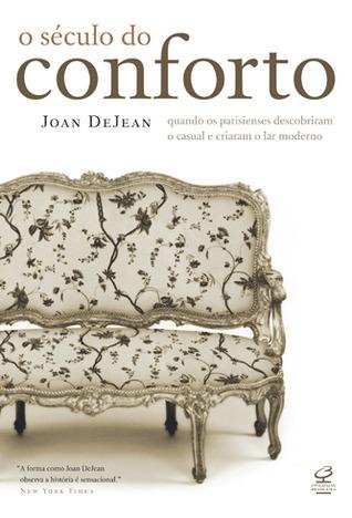O Século do Conforto: Quando os Parisienses Descobriram o Casual e Criaram o Lar Moderno Joan DeJean