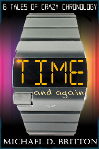 Time and Again: A Collection of Crazy Chronology Michael D. Britton