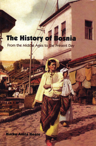 The History of Bosnia: From the Middle Ages to the Present Day  by  Marko Attila Hoare