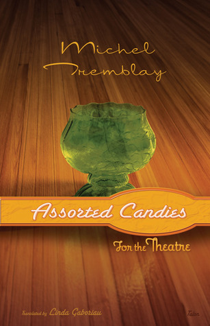 Assorted Candies for the Theatre  by  Michel Tremblay