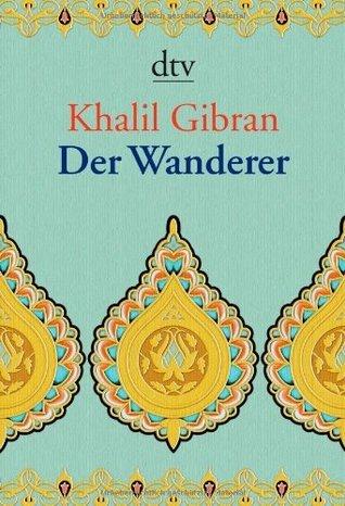 Der Wanderer. Seine Gleichnisse und Erzählungen  by  Kahlil Gibran