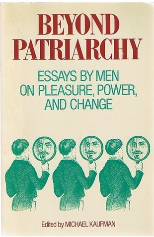 Beyond Patriarchy: Essays By Men On Pleasure, Power, And Change Michael Kaufman