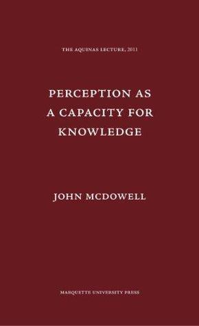 Perception as a Capacity for Knowledge (Aquinas Lecture) (Aquinas Lecture Series)  by  John Henry McDowell