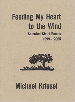 Feeding My Heart to the Wind: Selected Short Poems 1999-2005 Michael Kriesel
