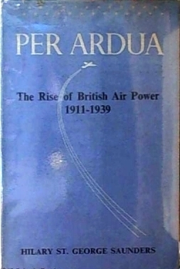 PER ARDUA: The Rise of British Air Power 1911—1939 Hilary St. George Saunders