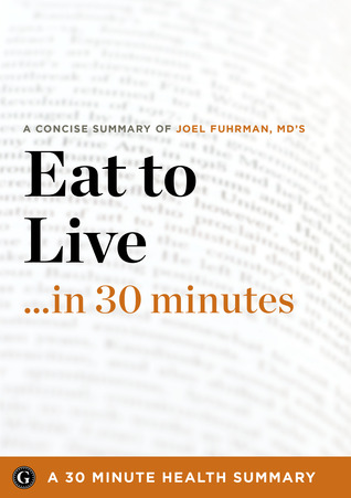 Summary: Eat to Live ...in 30 Minutes - A Concise Summary of Joel Fuhrman MDs Bestselling Book  by  30 Minute Health Summaries