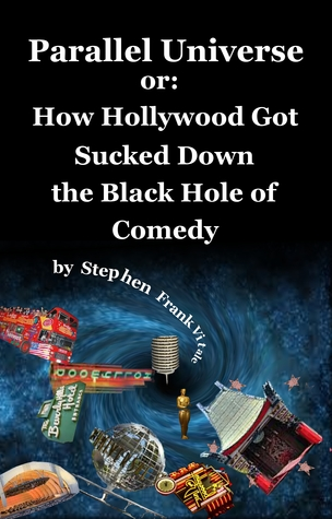 Parallel Universe or: How Hollywood Got Sucked Down the Black Hole of Comedy  by  Stephen Frank Vitale