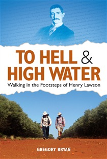 To Hell and High Water: Walking in the Footsteps of Henry Lawson Gregory Bryan