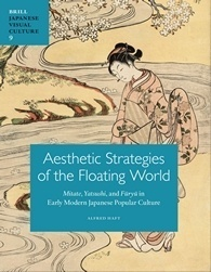 Aesthetic Strategies of the Floating World: Mitate, Yatsushi, and Furyu in Early Modern Japanese Popular Culture  by  Alfred Haft